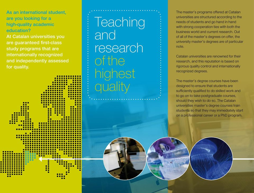 Teaching and research of highest the quality highest quality The master s programs offered at Catalan universities are structured according to the The Master s Programmes needs at Catalonia of