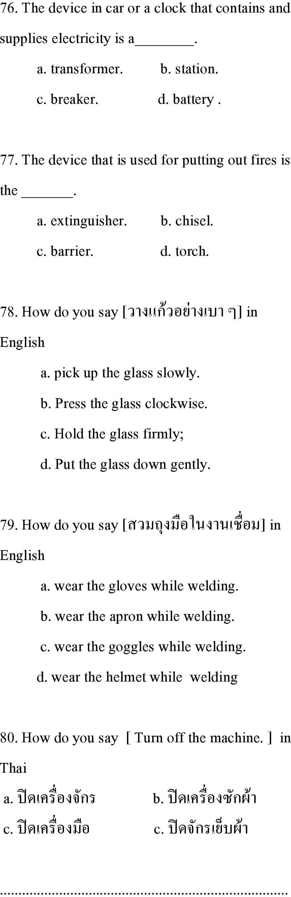 pick up the glass slowly. b. Press the glass clockwise. c. Hold the glass firmly; d. Put the glass down gently. 79. How do you say [สวมถ งม อในงานเช อม] in English a.