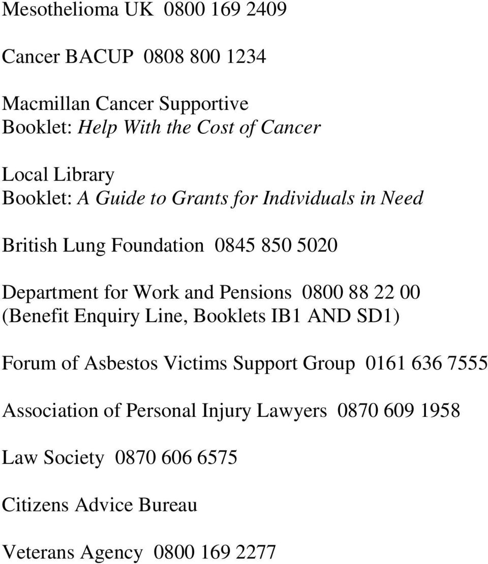 and Pensions 0800 88 22 00 (Benefit Enquiry Line, Booklets IB1 AND SD1) Forum of Asbestos Victims Support Group 0161 636 7555