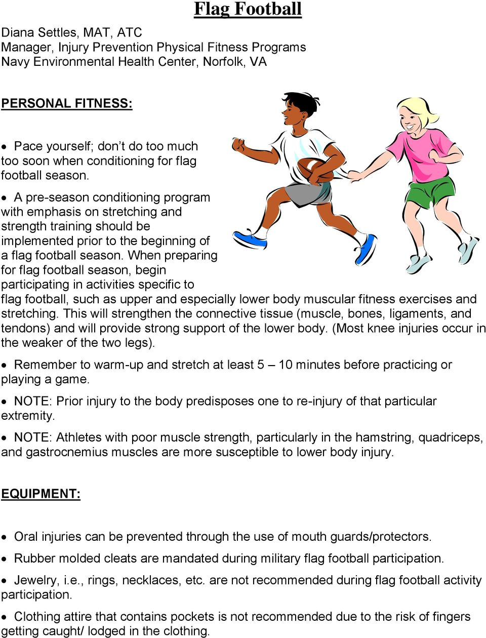When preparing for flag football season, begin participating in activities specific to flag football, such as upper and especially lower body muscular fitness exercises and stretching.