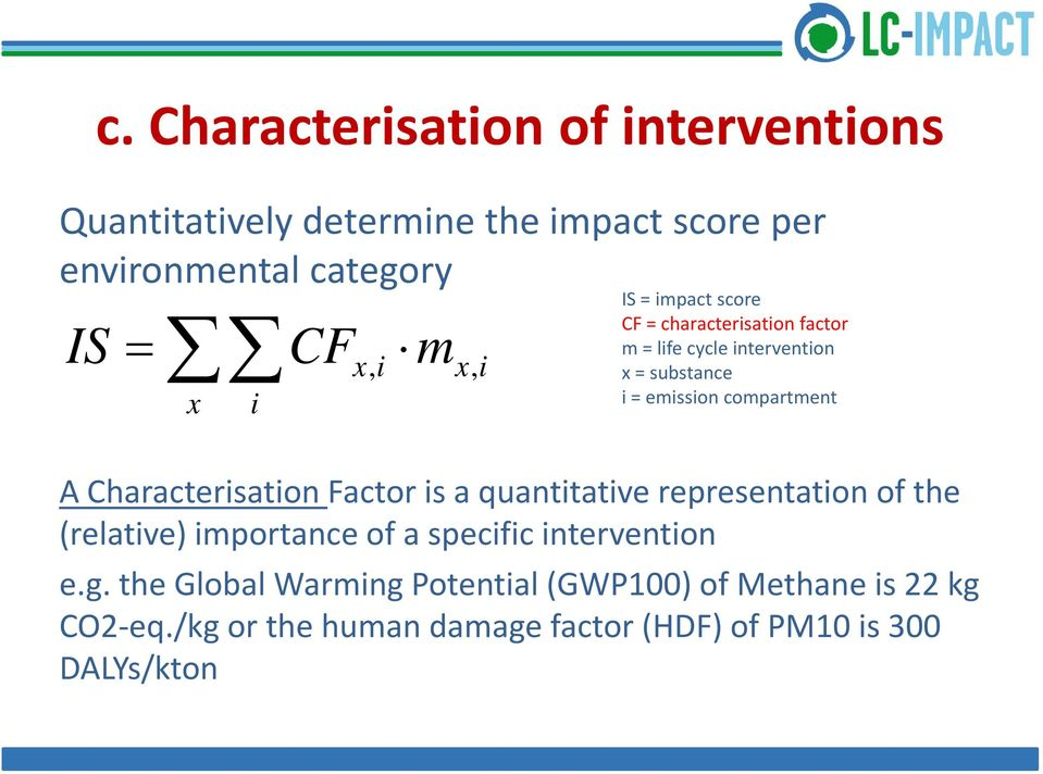 A Characterisation Factor is a quantitative representation of the (relative) importance of a specific intervention e.g.
