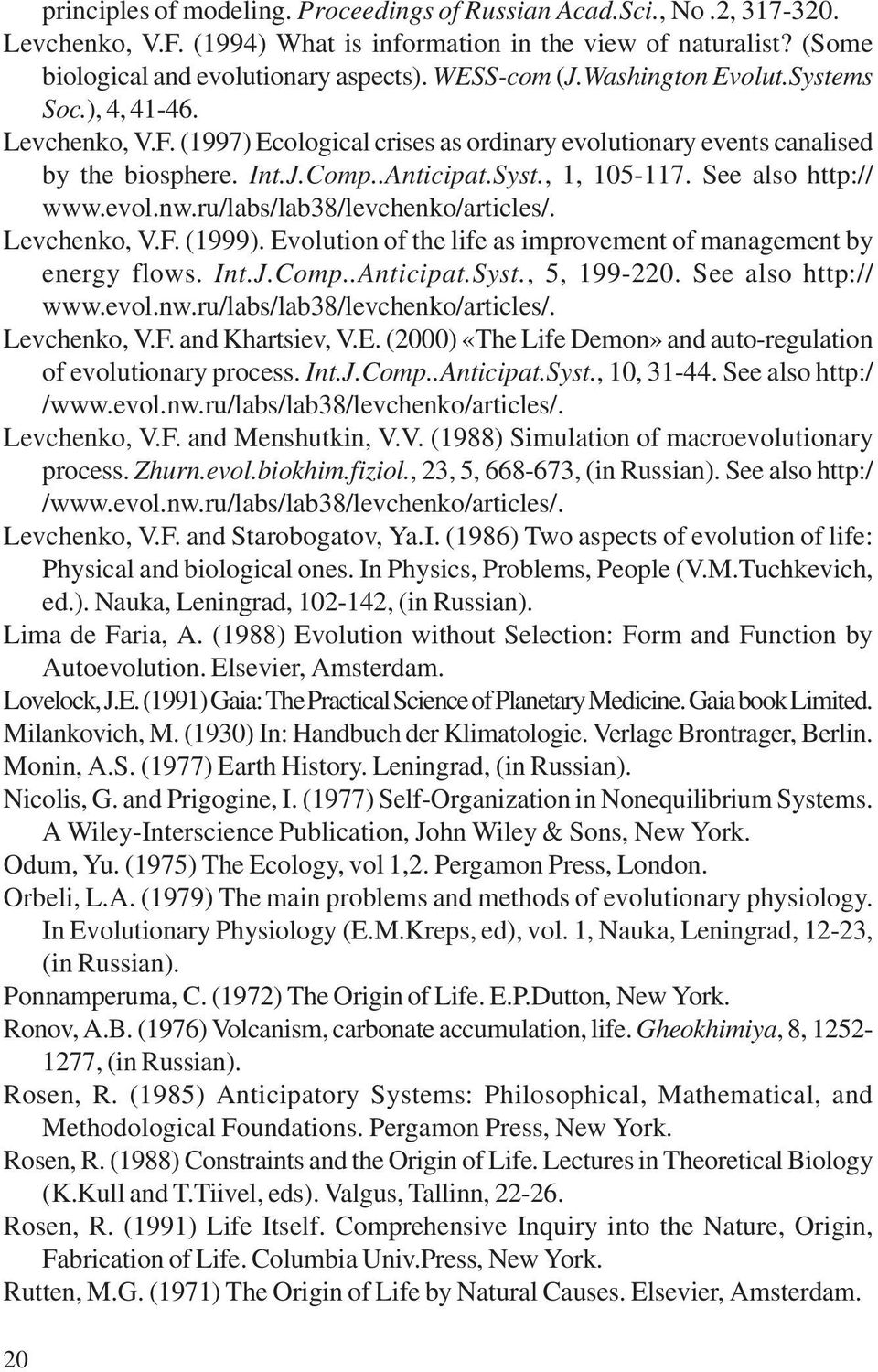See also http:// www.evol.nw.ru/labs/lab38/levchenko/articles/. Levchenko, V.F. (1999). Evolution of the life as improvement of management by energy flows. Int.J.Comp..Anticipat.Syst., 5, 199-220.
