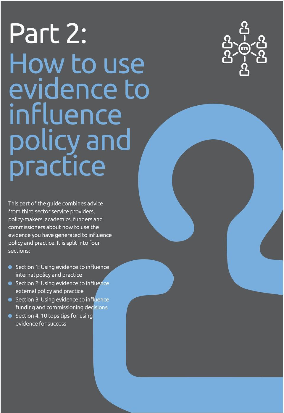 It is split into four sections: Section 1: Using evidence to influence internal policy and practice Section 2: Using evidence to influence