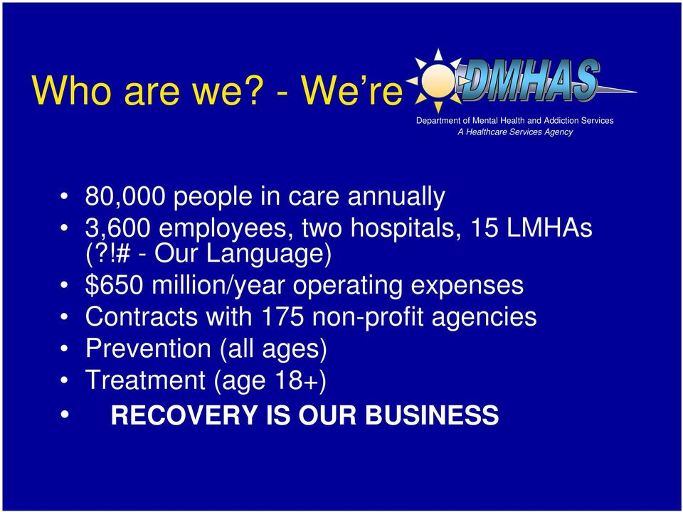 Agency 80,000 people in care annually 3,600 employees, two hospitals, 15 LMHAs (?
