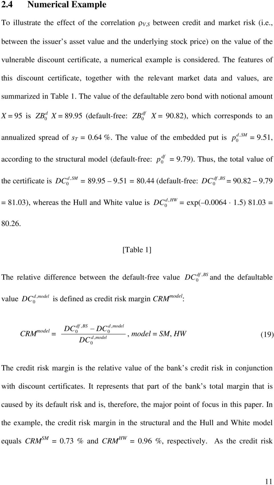 The value of the defaultable zero bond with notional amount X = 95 is d ZB X = 89.95 (default-free: df ZB X = 9.82), which corresponds to an annualized spread of s T =.64 %.