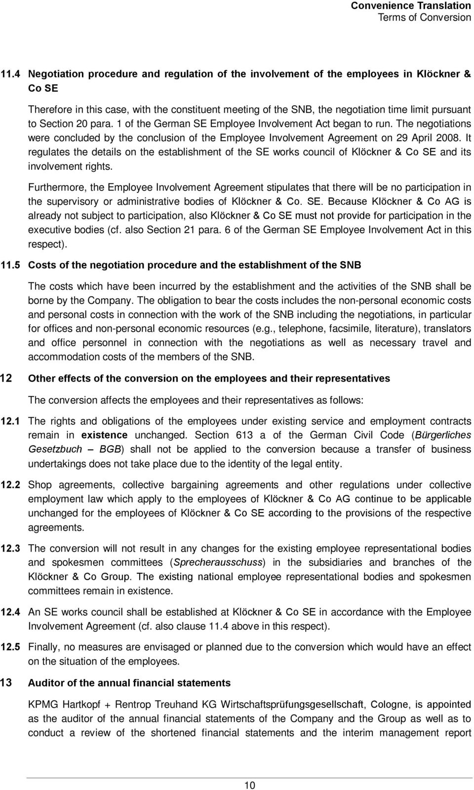 Section 20 para. 1 of the German SE Employee Involvement Act began to run. The negotiations were concluded by the conclusion of the Employee Involvement Agreement on 29 April 2008.