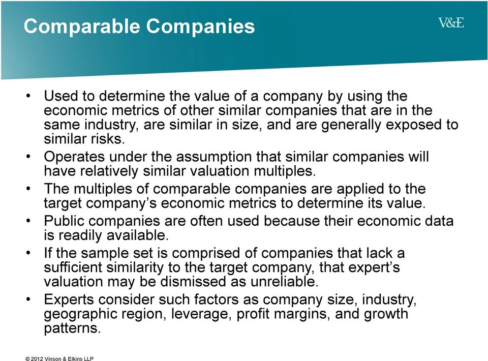 The multiples of comparable companies are applied to the target company s economic metrics to determine its value. Public companies are often used because their economic data is readily available.