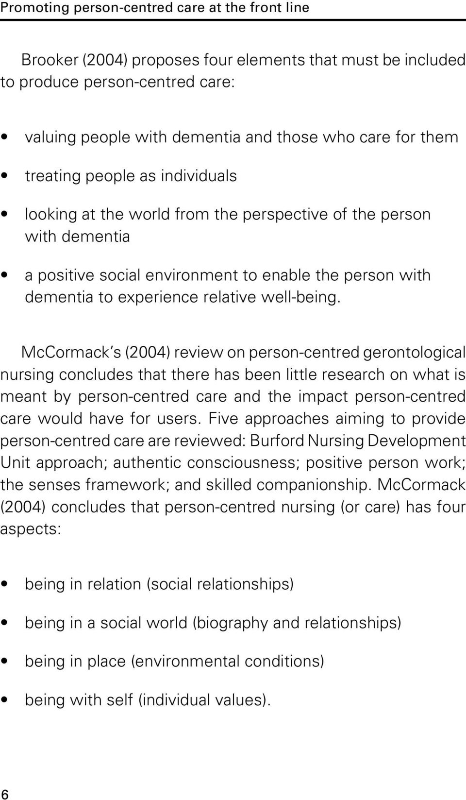 McCormack s (2004) review on person-centred gerontological nursing concludes that there has been little research on what is meant by person-centred care and the impact person-centred care would have