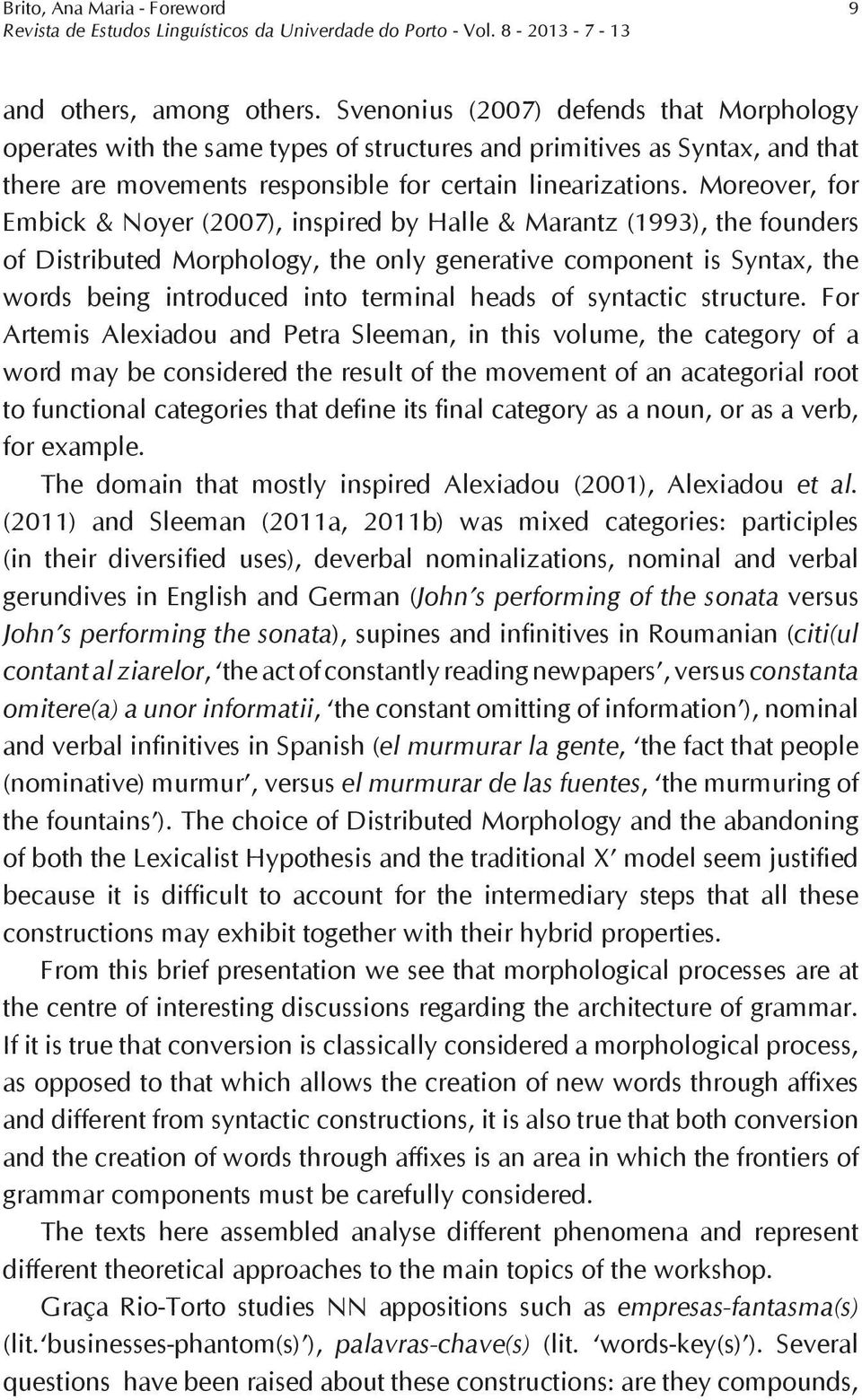 Moreover, for Embick & Noyer (2007), inspired by Halle & Marantz (1993), the founders of Distributed Morphology, the only generative component is Syntax, the words being introduced into terminal