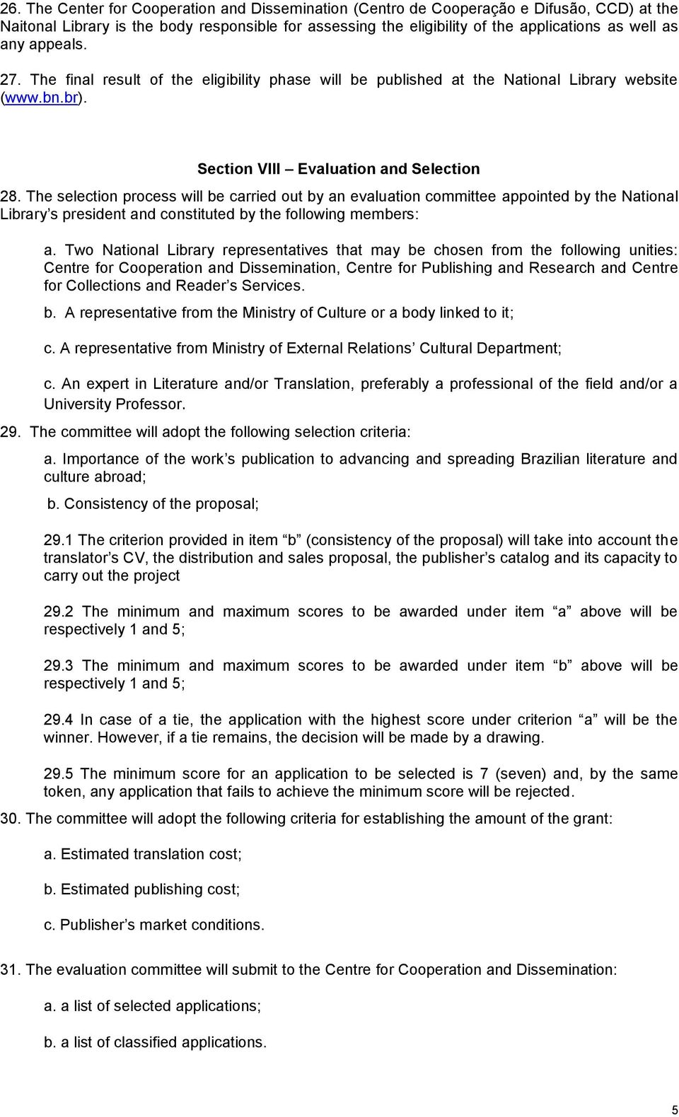 The selection process will be carried out by an evaluation committee appointed by the National Library s president and constituted by the following members: a.