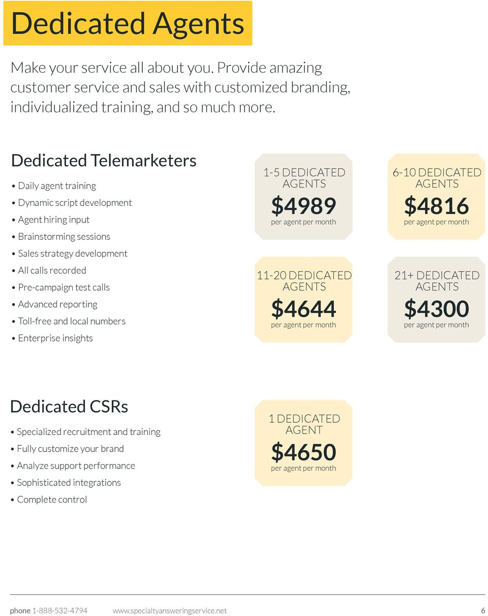 Advanced reporting Toll-free and local numbers Enterprise insights 1-5 DEDICATED AGENTS $4989 11-20 DEDICATED AGENTS $4644 6-10 DEDICATED AGENTS $4816 21+ DEDICATED AGENTS $4300 Dedicated