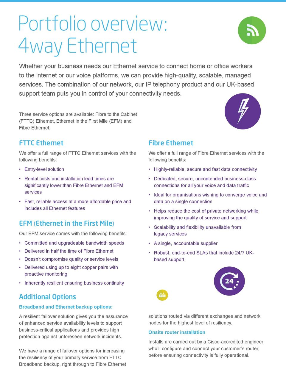 Three service options are available: Fibre to the Cabinet (FTTC) Ethernet, Ethernet in the First Mile (EFM) and Fibre Ethernet: FTTC Ethernet We offer a full range of FTTC Ethernet services with the