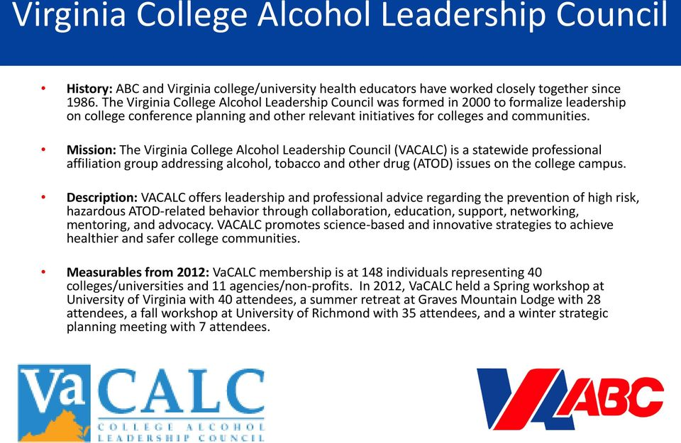 Mission: The Virginia College Alcohol Leadership Council (VACALC) is a statewide professional affiliation group addressing alcohol, tobacco and other drug (ATOD) issues on the college campus.