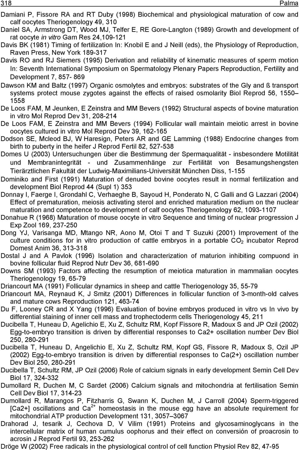 189-317 Davis RO and RJ Siemers (1995) Derivation and reliability of kinematic measures of sperm motion In: Seventh International Symposium on Spermatology Plenary Papers Reproduction, Fertility and