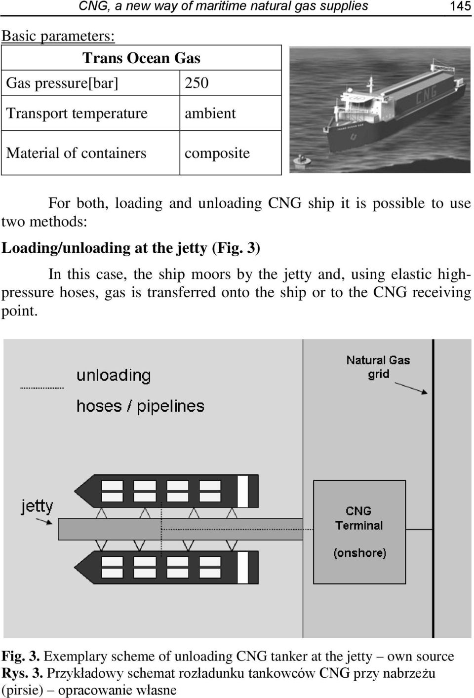 3) In this case, the ship moors by the jetty and, using elastic highpressure hoses, gas is transferred onto the ship or to the CNG receiving point.