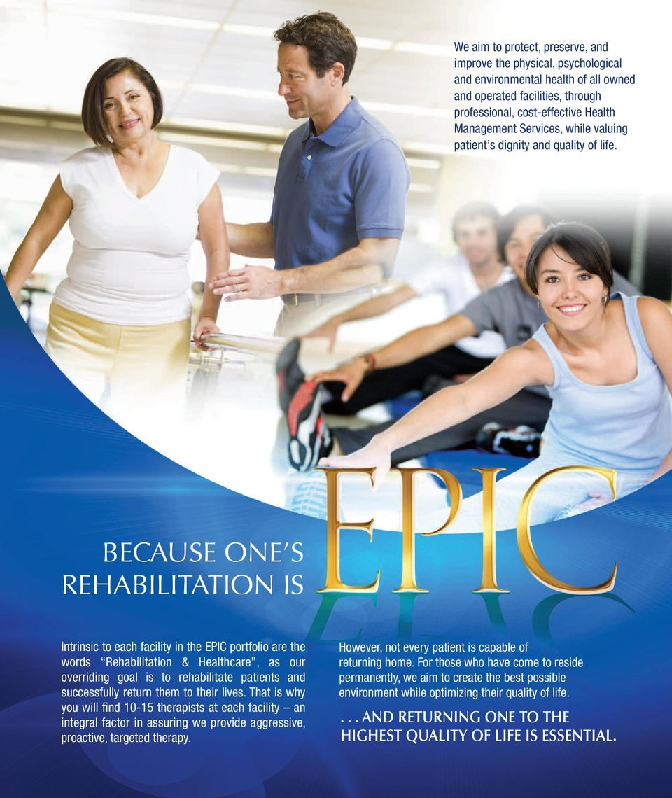 BECAuSE OnE S REHABILITATIOn IS Intrinsic to each facility in the EPIC portfolio are the words Rehabilitation & Healthcare, as our overriding goal is to rehabilitate patients and successfully return