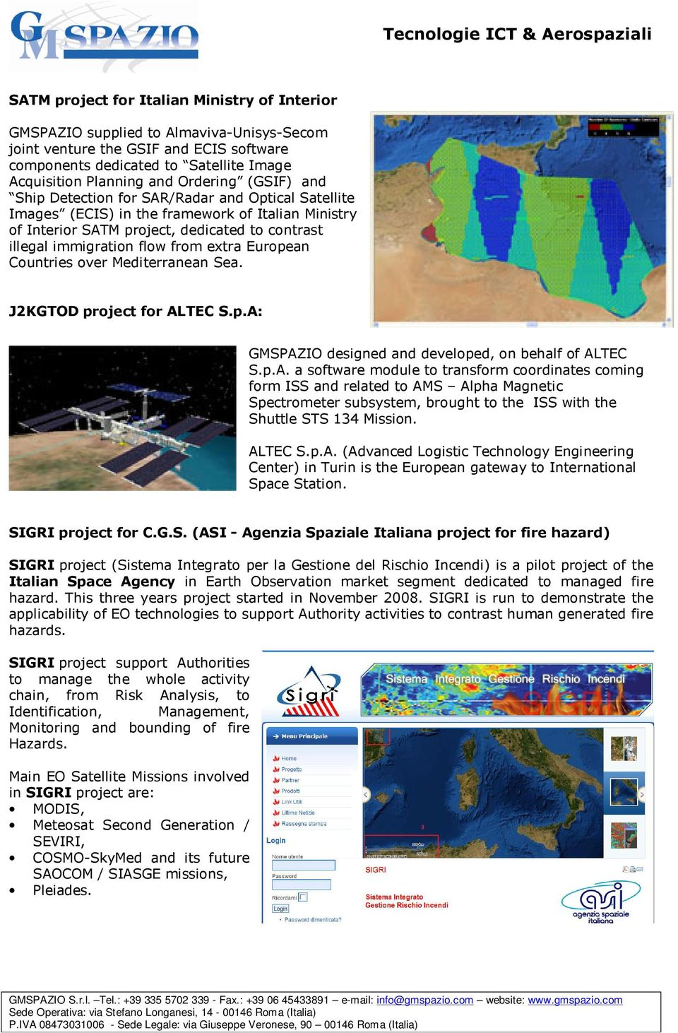 Mediterranean Sea. J2KGTOD prject fr ALTEC S.p.A: GMSPAZIO designed and develped, n behalf f ALTEC S.p.A. a sftware mdule t transfrm crdinates cming frm ISS and related t AMS Alpha Magnetic Spectrmeter subsystem, brught t the ISS with the Shuttle STS 134 Missin.