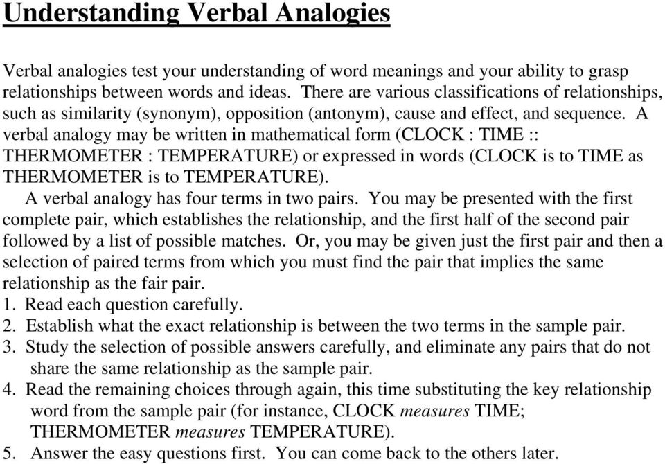 A verbal analogy may be written in mathematical form (CLOCK : TIME :: THERMOMETER : TEMPERATURE) or expressed in words (CLOCK is to TIME as THERMOMETER is to TEMPERATURE).