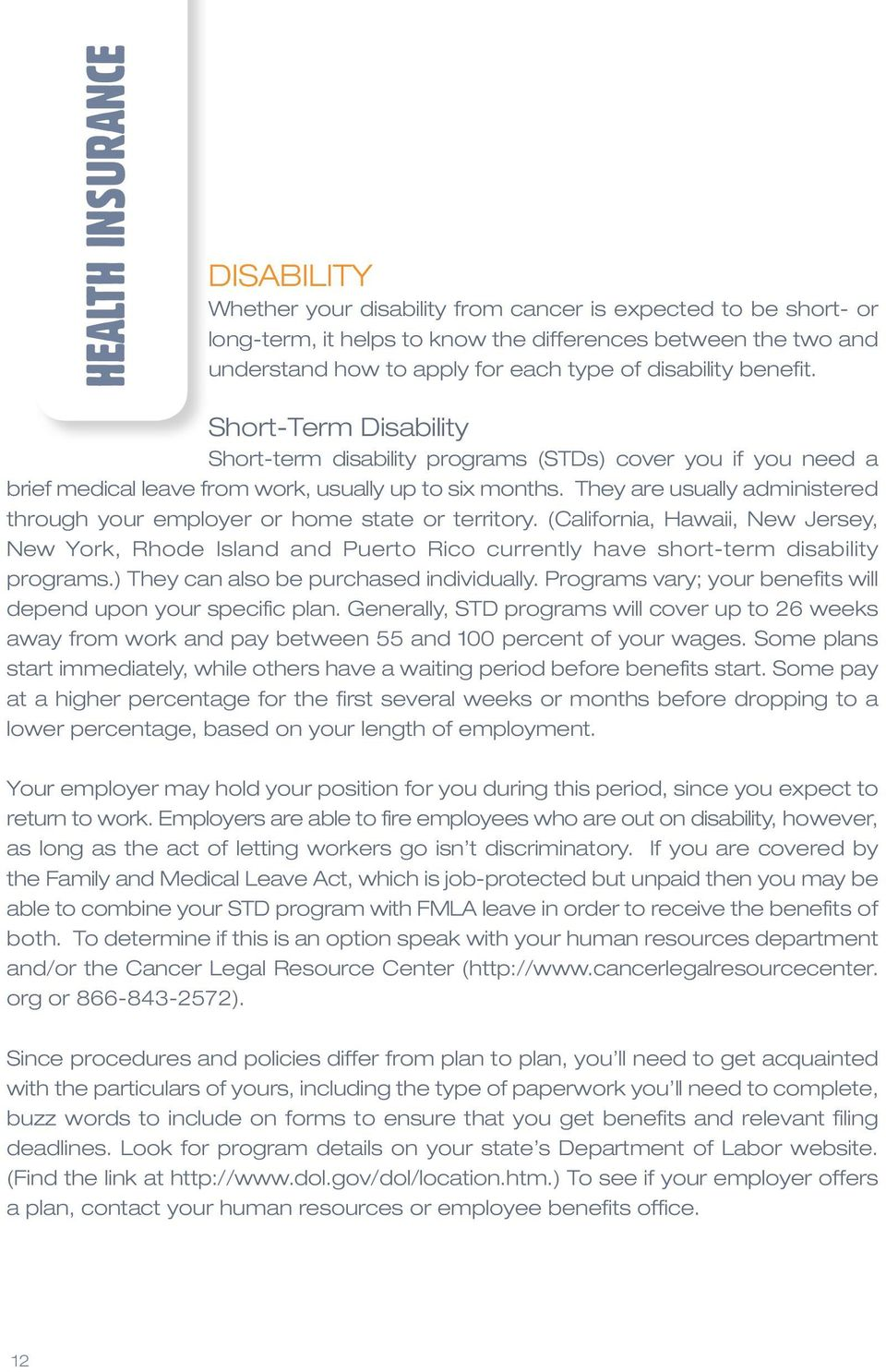 They are usually administered through your employer or home state or territory. (California, Hawaii, New Jersey, New York, Rhode Island and Puerto Rico currently have short-term disability programs.