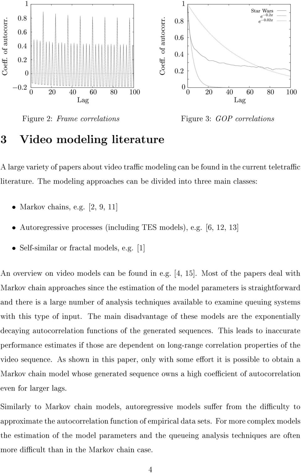 large variety of papers about video trac modeling can be found in the current teletrac literature. The modeling approaches can be divided into three main classes: Markov chains, e.g. [2, 9, ] Autoregressive processes (including TES models), e.