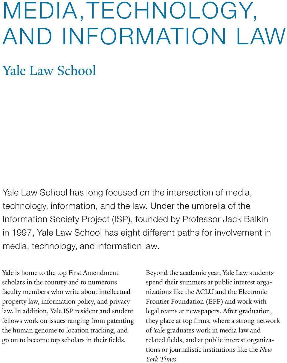 law. Yale is home to the top First Amendment scholars in the country and to numerous faculty members who write about intellectual property law, information policy, and privacy law.