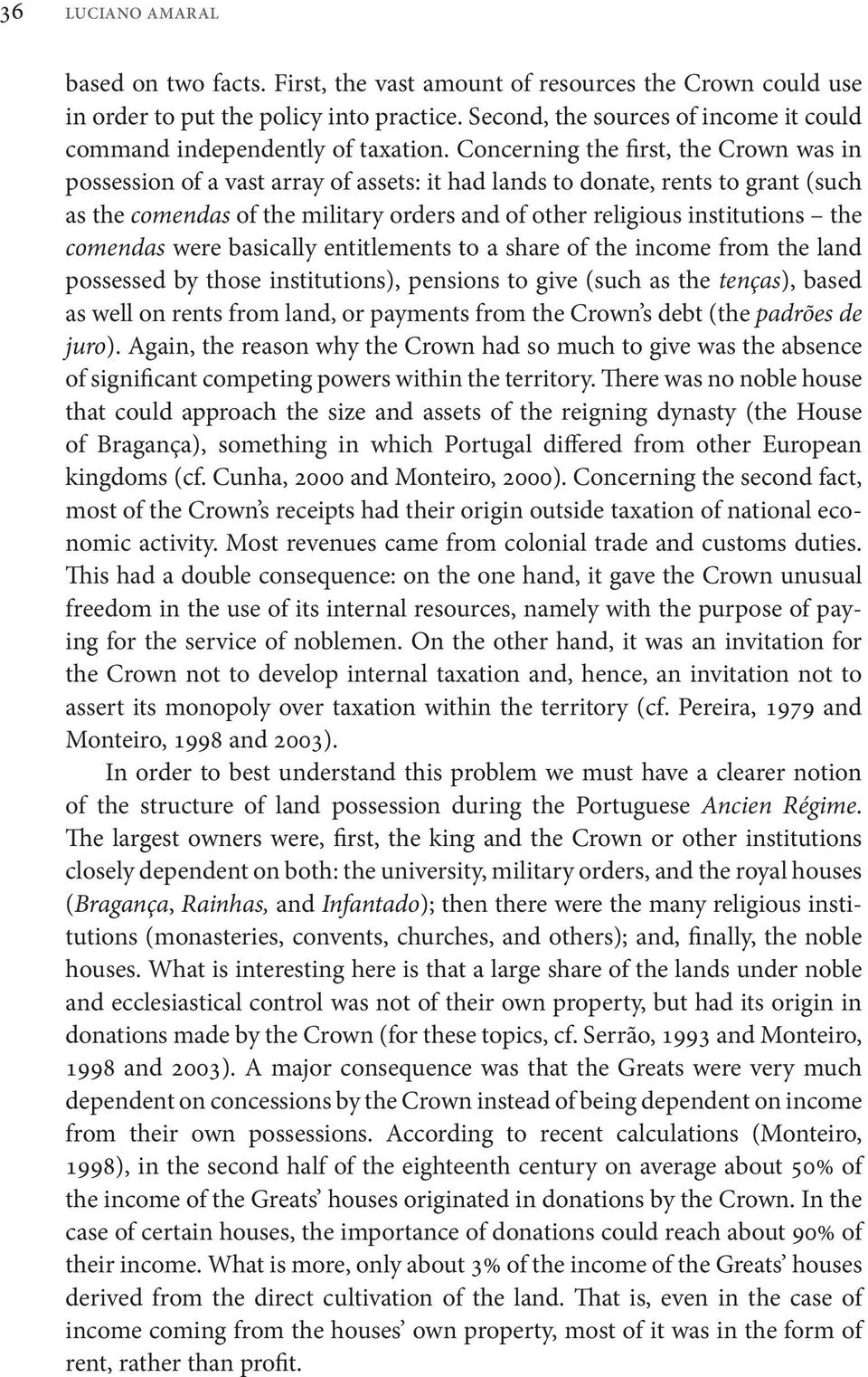 Concerning the first, the Crown was in possession of a vast array of assets: it had lands to donate, rents to grant (such as the comendas of the military orders and of other religious institutions