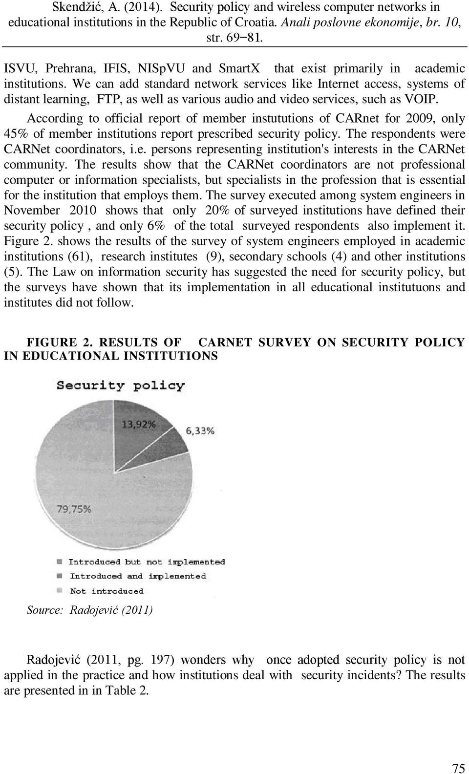 According to official report of member instututions of CARnet for 2009, only 45% of member institutions report prescribed security policy. The respondents were CARNet coordinators, i.e. persons representing institution's interests in the CARNet community.