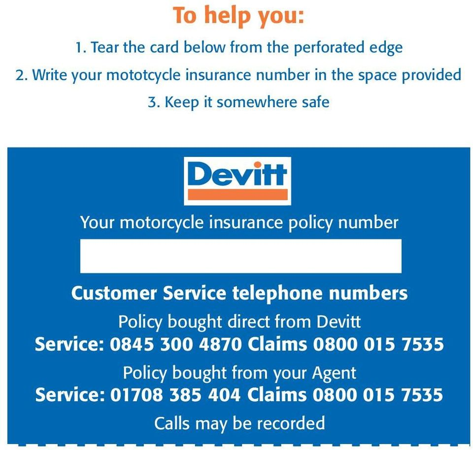 Keep it somewhere safe Your motorcycle insurance policy number Customer Service telephone numbers