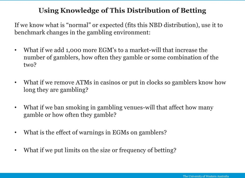 the two? What if we remove ATMs in casinos or put in clocks so gamblers know how long they are gambling?