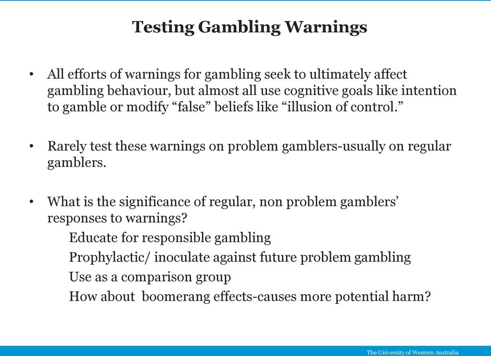 Rarely test these warnings on problem gamblers-usually on regular gamblers.