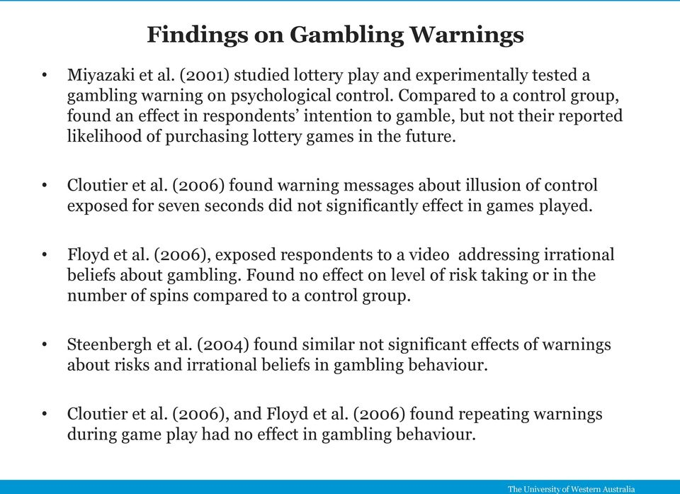 (2006) found warning messages about illusion of control exposed for seven seconds did not significantly effect in games played. Floyd et al.