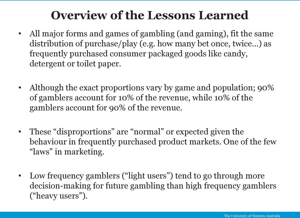 Although the exact proportions vary by game and population; 90% of gamblers account for 10% of the revenue, while 10% of the gamblers account for 90% of the revenue.