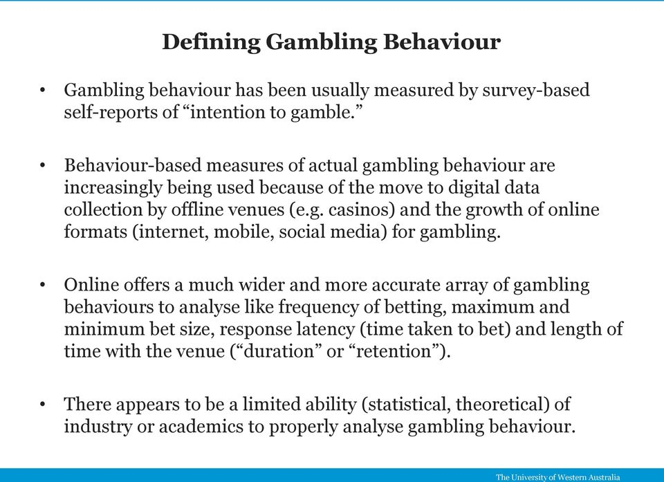 Online offers a much wider and more accurate array of gambling behaviours to analyse like frequency of betting, maximum and minimum bet size, response latency (time taken to bet) and