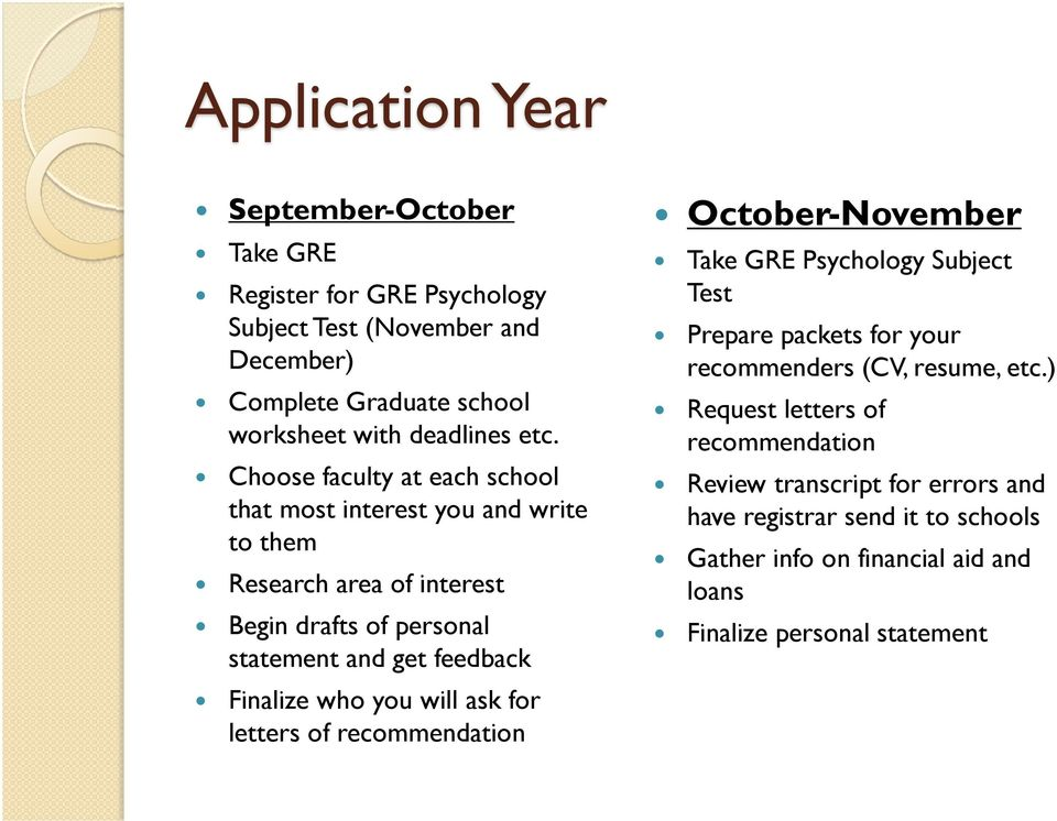 Finalize who you will ask for letters of recommendation October-November Take GRE Psychology Subject Test Prepare packets for your recommenders (CV, resume, etc.
