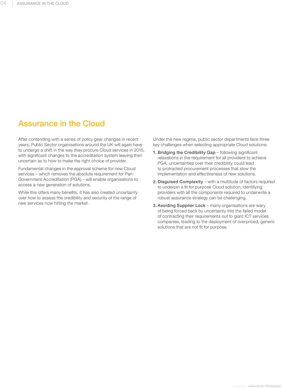 Fundamental changes in the approval scheme for new Cloud services which removes the absolute requirement for Pan- Government Accreditation (PGA) will enable organisations to access a new generation