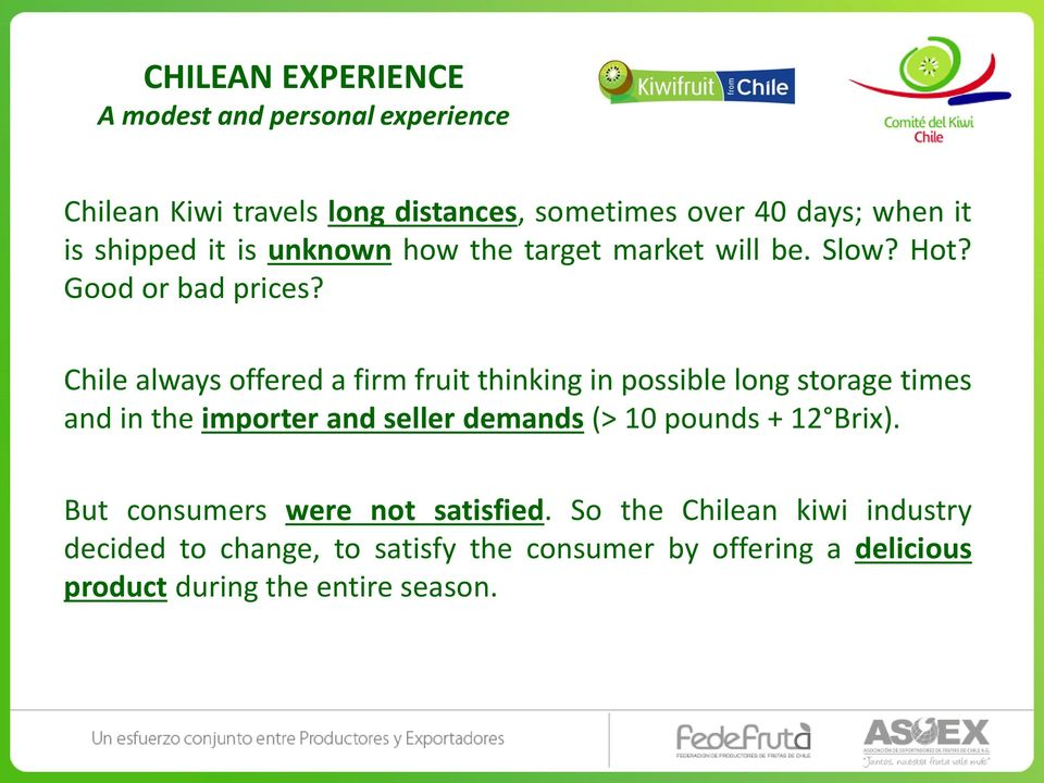 Chile always offered a firm fruit thinking in possible long storage times and in the importer and seller demands (> 10 pounds +