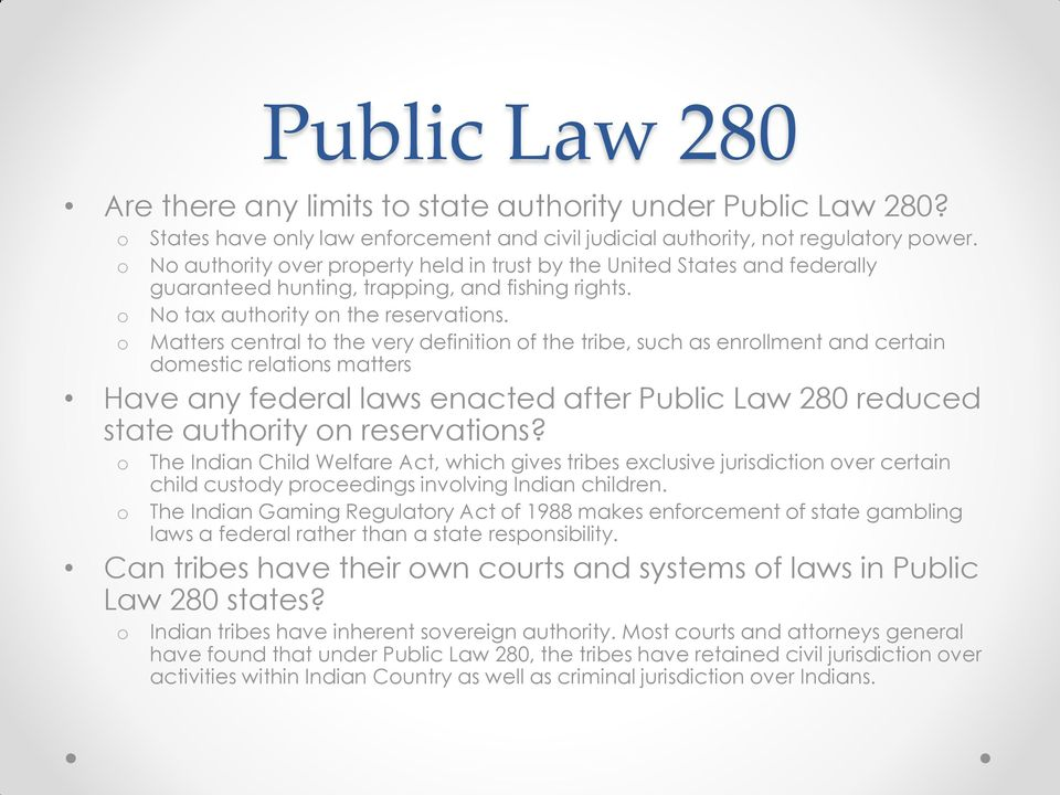 Matters central t the very definitin f the tribe, such as enrllment and certain dmestic relatins matters Have any federal laws enacted after Public Law 280 reduced state authrity n reservatins?