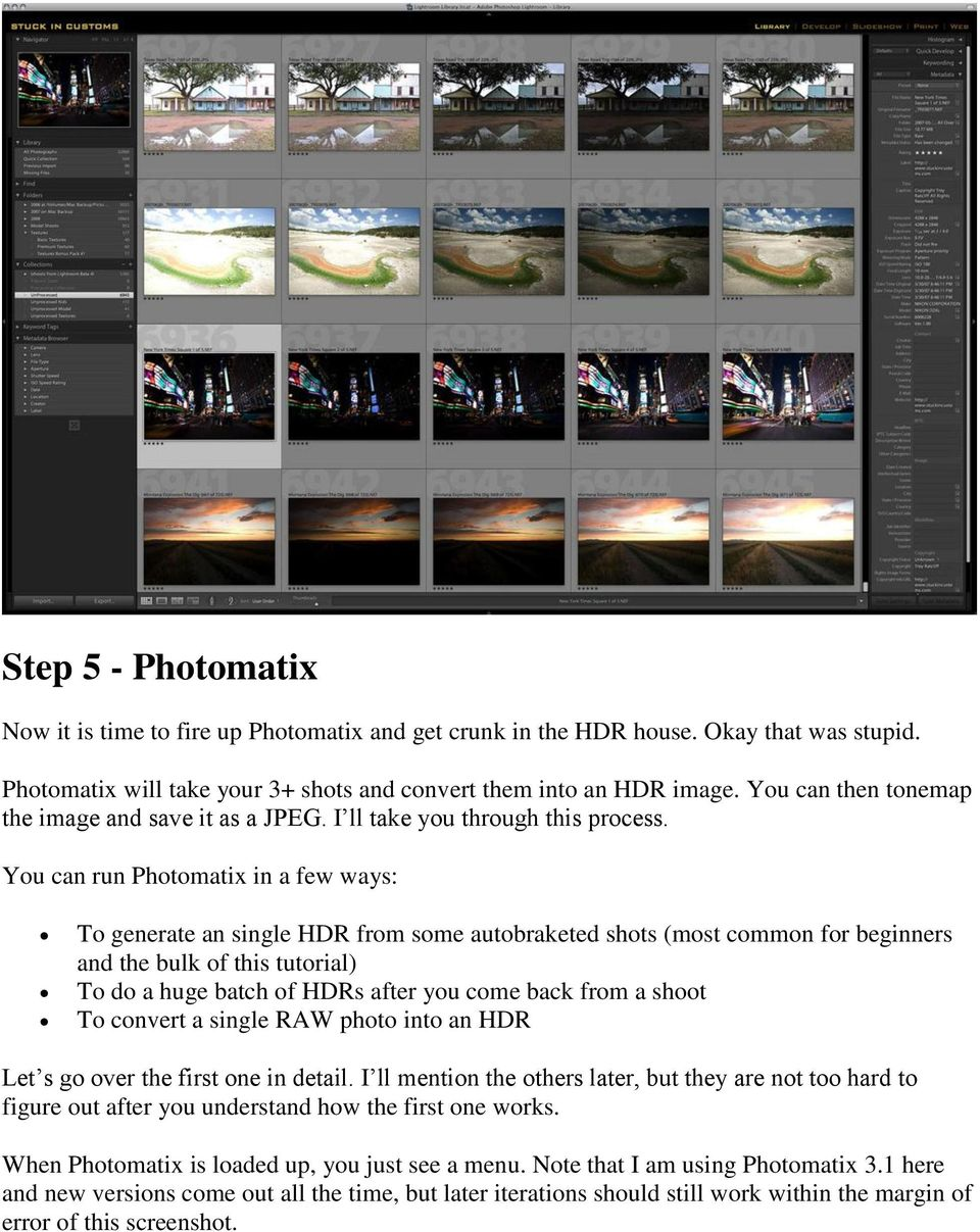 You can run Photomatix in a few ways: To generate an single HDR from some autobraketed shots (most common for beginners and the bulk of this tutorial) To do a huge batch of HDRs after you come back