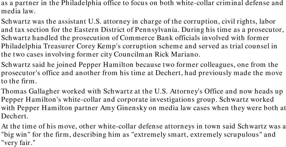 During his time as a prosecutor, Schwartz handled the prosecution of Commerce Bank officials involved with former Philadelphia Treasurer Corey Kemp's corruption scheme and served as trial counsel in