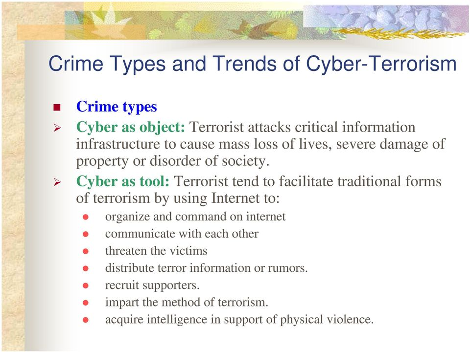 Cyber as tool: Terrorist tend to facilitate traditional forms of terrorism by using Internet to: organize and command on internet