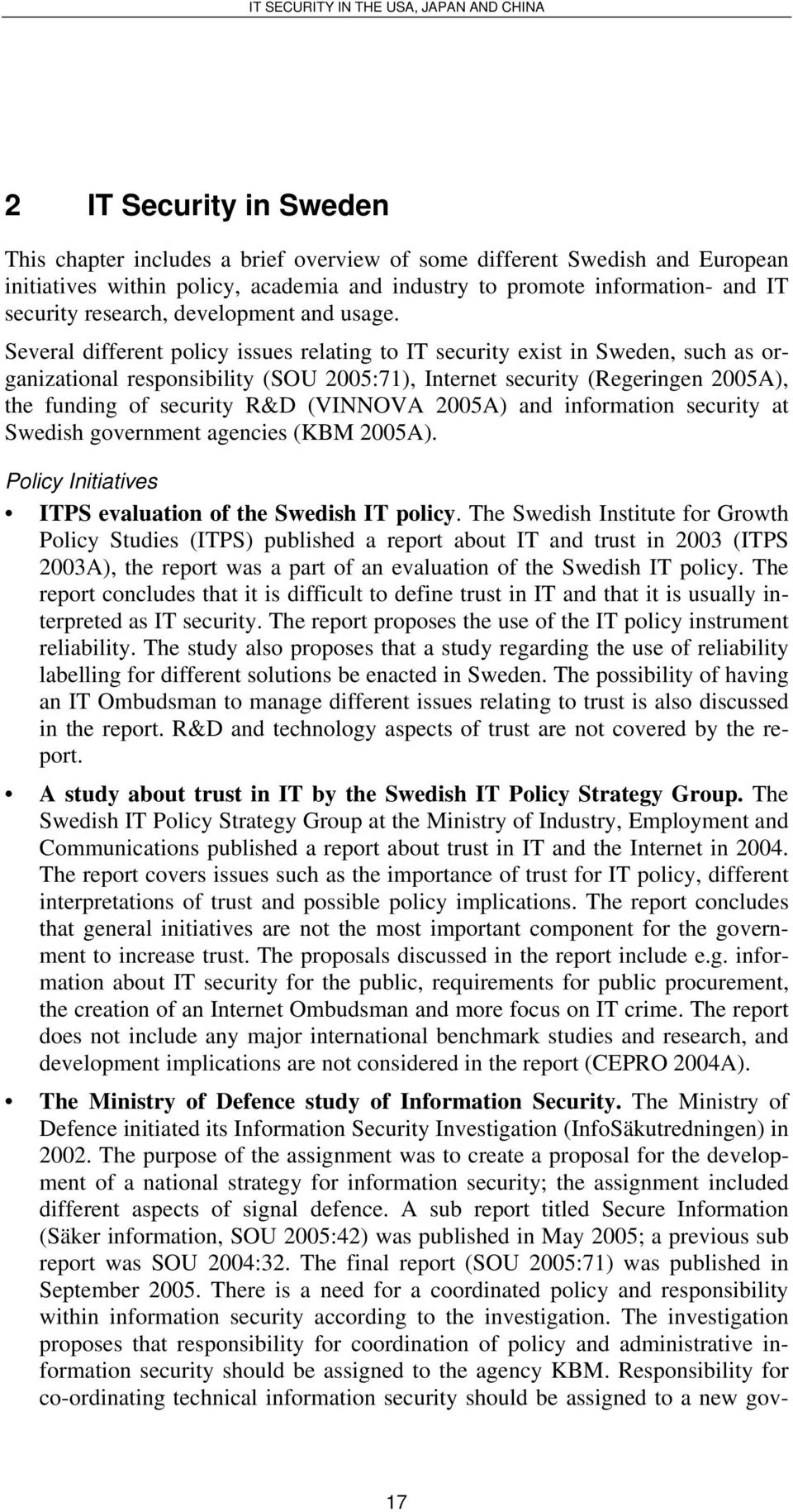 Several different policy issues relating to IT security exist in Sweden, such as organizational responsibility (SOU 2005:71), Internet security (Regeringen 2005A), the funding of security R&D