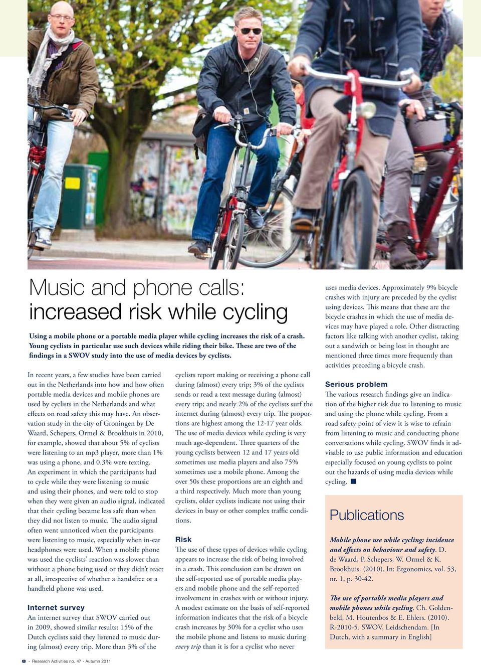 In recent years, a few studies have been carried out in the Netherlands into how and how often portable media devices and mobile phones are used by cyclists in the Netherlands and what effects on