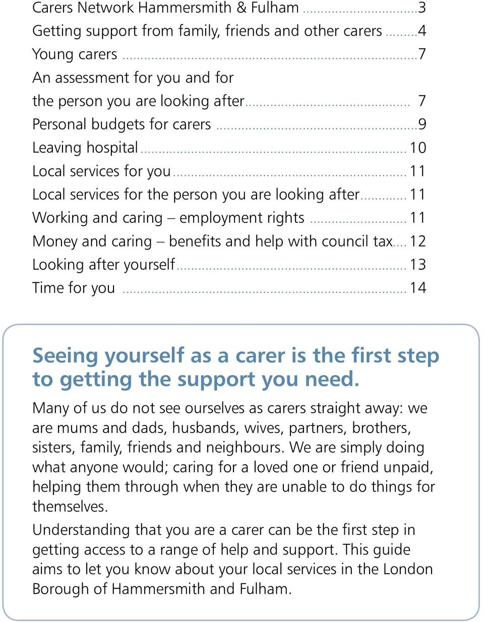 .. 11 Money and caring benefits and help with council tax... 12 Looking after yourself... 13 Time for you... 14 Seeing yourself as a carer is the first step to getting the support you need.