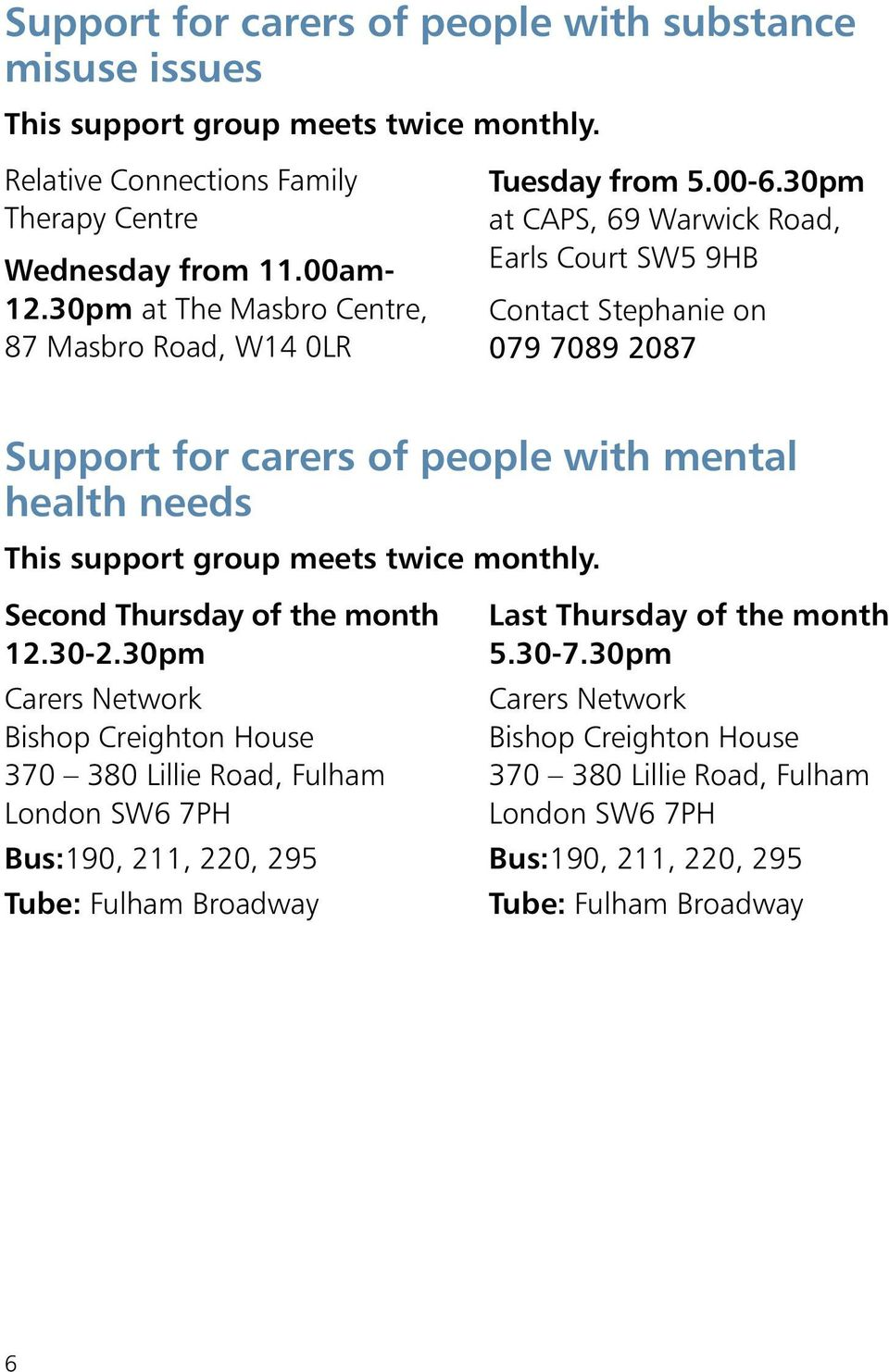 30pm at CAPS, 69 Warwick Road, Earls Court SW5 9HB Contact Stephanie on 079 7089 2087 Support for carers of people with mental health needs This support group meets twice monthly.