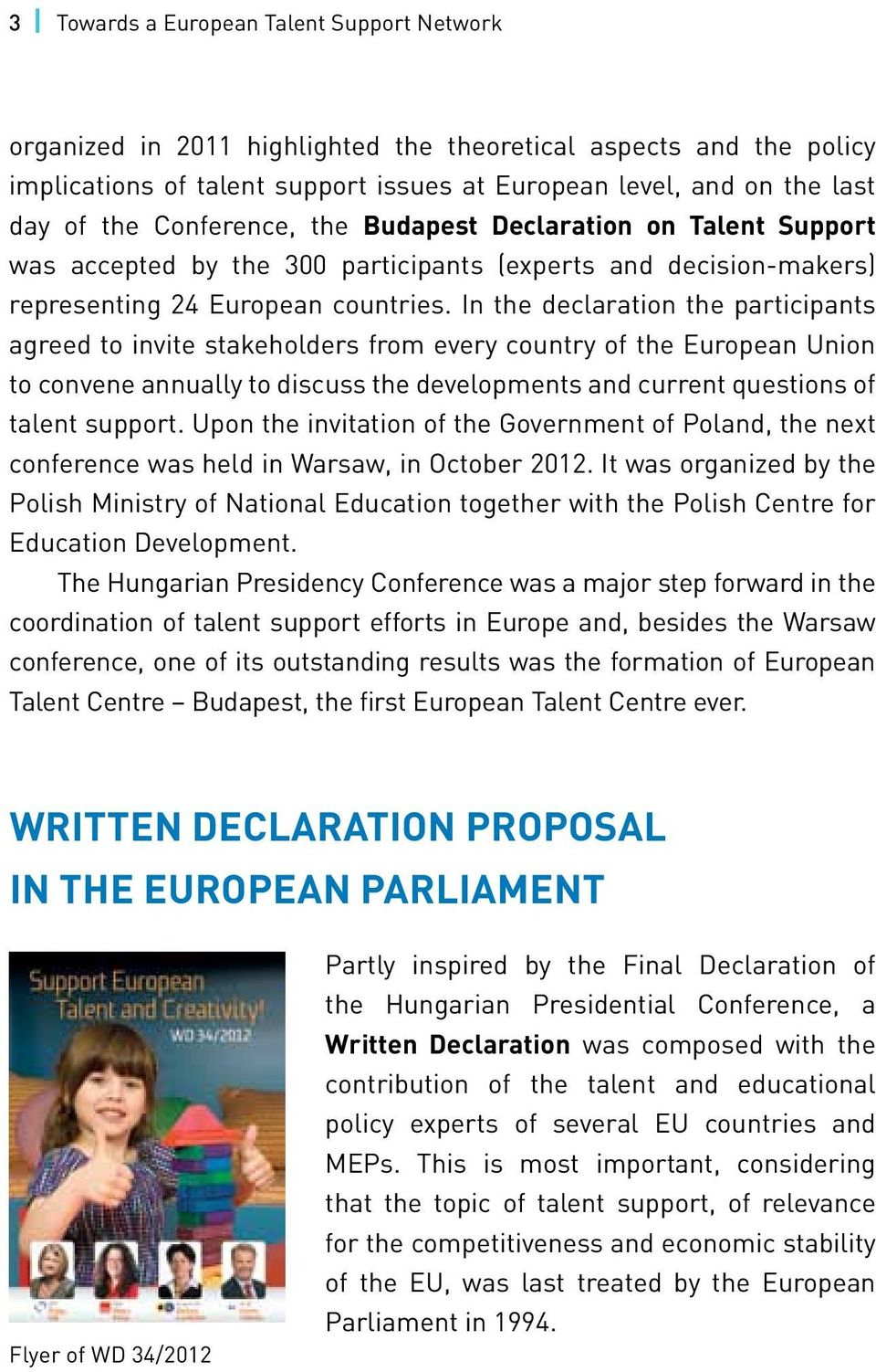 In the declaration the participants agreed to invite stakeholders from every country of the European Union to convene annually to discuss the developments and current questions of talent support.