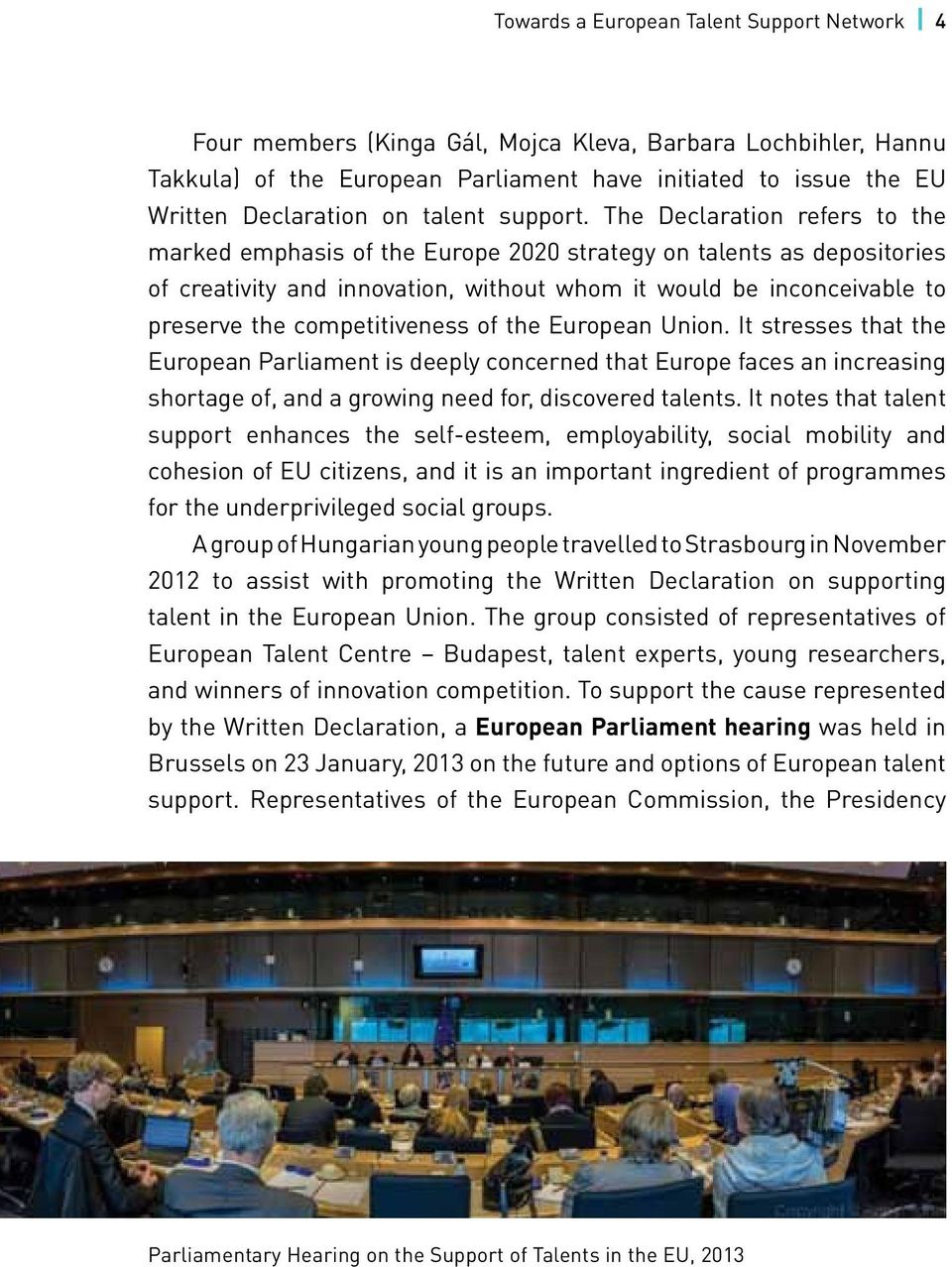 The Declaration refers to the marked emphasis of the Europe 2020 strategy on talents as depositories of creativity and innovation, without whom it would be inconceivable to preserve the
