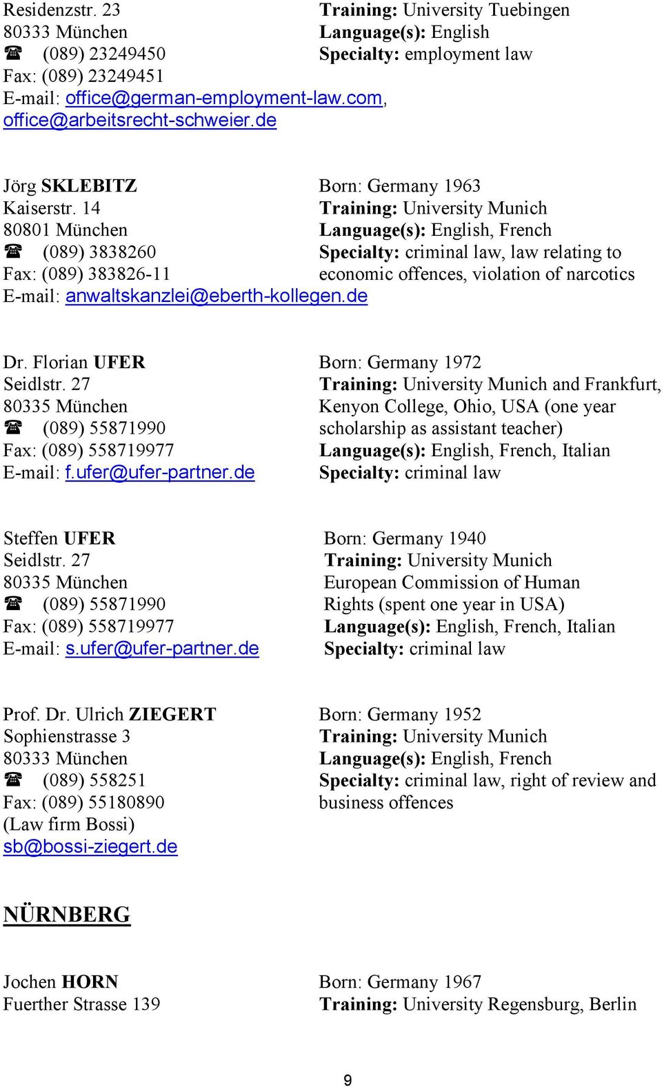 14 80801 München Language(s): English, French (089) 3838260, law relating to Fax: (089) 383826-11 economic offences, violation of narcotics E-mail: anwaltskanzlei@eberth-kollegen.de Dr.
