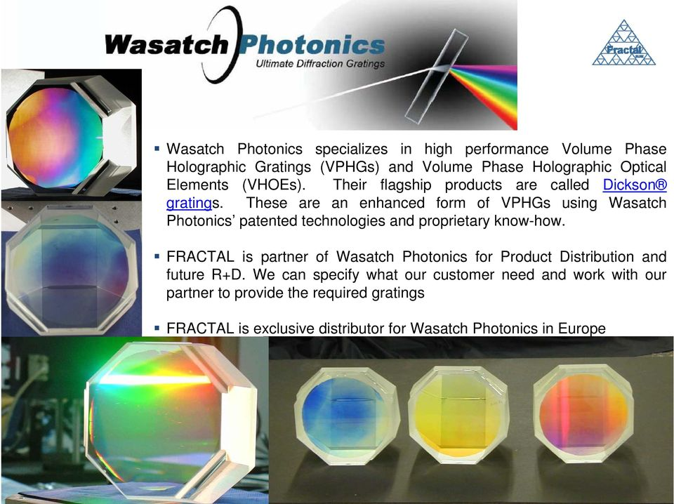 These are an enhanced form of VPHGs using Wasatch Photonics patented technologies and proprietary know-how.