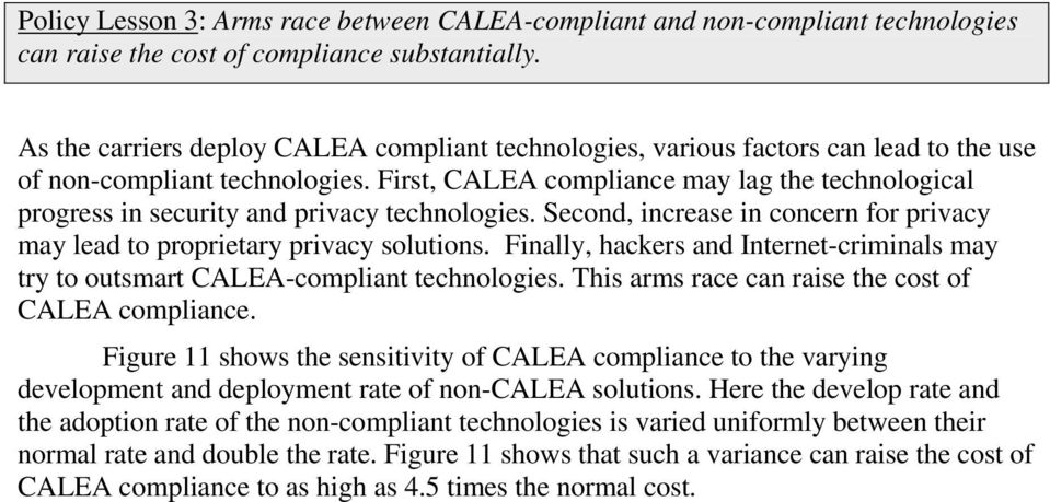 First, CALEA compliance may lag the technological progress in security and privacy technologies. Second, increase in concern for privacy may lead to proprietary privacy solutions.