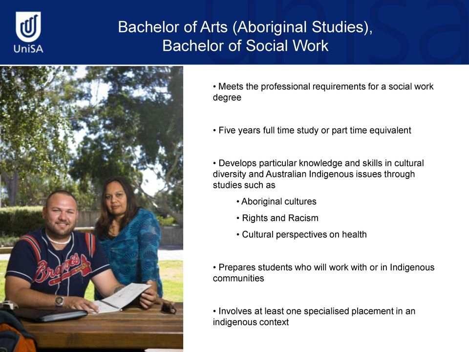 Australian Indigenous issues through studies such as Aboriginal cultures Rights and Racism Cultural perspectives on health